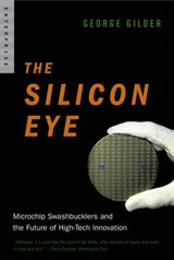 The Silicon Eye - Microchip Swashbucklers and the Future of High-Tech Innovation | George Gilder |