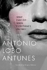 What Can I Do When Everything`s On Fire? - A Novel | António Lobo Antunes |