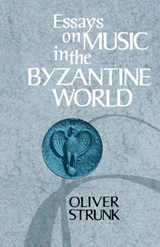 Essays on Music in the Byzantine World | Oliver Strunk; W Oliver Strunk |
