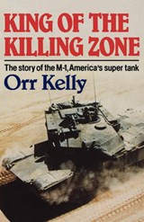 King of the Killing Zone - The Story of the M-1, America`s Super Tank | Orr Kelly |