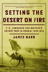 Setting the Desert on Fire - T. E. Lawrence and Britain`s Secret War in Arabia, 1916-1918
