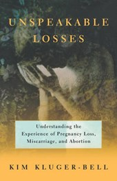 Unspeakable Losses - Understanding the Experience of Pregnancy Loss, Miscarriage, and Abortion