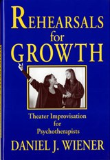 Rehearsals for Growth - Theater Improvisation for Psychotherapists | Daniel J Wiener |