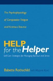 Help for the Helper - The Psychophysiology of Compassion Fatigue and Vicarious Trauma | Babette Rothschild |