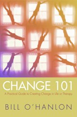Change 101 - A Practical Guide to Creating Change in Life or Therapy | Bill O`hanlon |