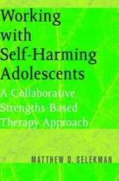 Working with Self-Harming Adolescents - A Collaborative, Strengths-Based Therapy Approach | Matthew Selekman |