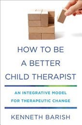 How To Be a Better Child Therapist - An Integrative Model for Therapeutic Change