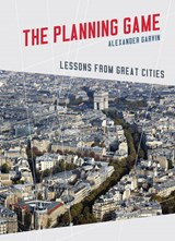 The Planning Game - Lessons from Great Cities | Alexander Garvin |