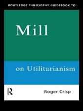 Routledge Philosophy GuideBook to Mill on Utilitarianism | Roger Crisp |