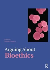 Arguing About Bioethics | Stephen Holland |