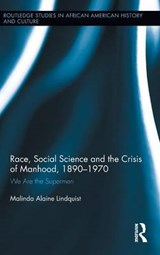 Race, Social Science and the Crisis of Manhood, 1890-1970 | Malinda Alaine Lindquist |