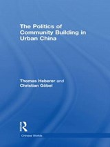 The Politics of Community Building in Urban China | Heberer, Thomas ; Gobel, Christian |