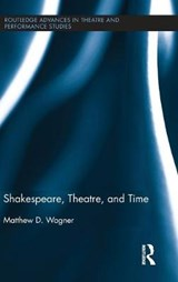 Shakespeare, Theatre, and Time | Matthew D. Wagner |