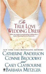 The True Love Wedding Dress | Anderson, Catherine ; Brockway, Connie ; Claybourne, Casey |