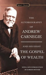 The Autobiography of Andrew Carnegie and the Gospel of Wealth | Andrew Carnegie |