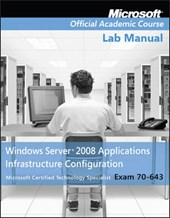 Exam 70-643 Windows Server 2008 Applications Infrastructure Configuration Lab Manual | Microsoft Official Academic Course |