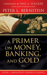 A Primer on Money, Banking, and Gold (Peter L. Bernstein's Finance Classics) | Peter L. Bernstein |