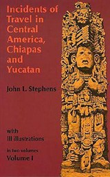 Incidents of Travel in Central America, Chiapas, and Yucatan, Volume I | John L. Stephens |