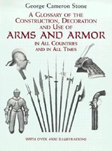 A Glossary of the Construction, Decoration and Use of Arms and Armor in All Countries and in All Times Together With Some Closely Related Subjects | G. C. Stone |
