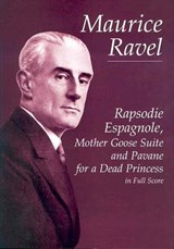 Rapsodie Espagnole, Mother Goose Suite, and Pavane for a Dead Princess in Full Score | Maurice Ravel |