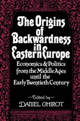 Origins of Backwardness in Eastern Europe - Economics & Politics from the Middle Ages until the Early Twentieth Century (Paper) | Chirot |