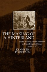 The Making of a Hinterland - State, Society and Economy in Inland North China, 1853-1937 | Kenneth Pomeranz |