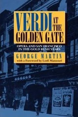Verdi at the Golden Gate - Opera & San Francisco in the Gold Rush Years | George Martin |
