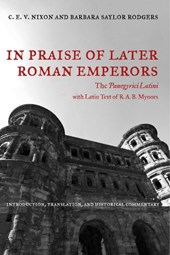 In Praise of Later Roman Emperors - The Panegyrici Latini - Introduction, Translation & Historical Commentary | Cev Nixon |