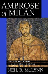 Ambrose of Milan - Church & Court in a Christian Capital | Neil B Mclynn |