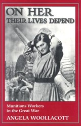On Her Their Lives Depend - Munitions Workers in The Great War (Paper) | Angela Woollacott |