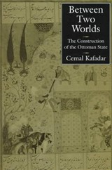 Between Two Worlds -  The Construction of the Ottoman State | Cemal Kafadar |
