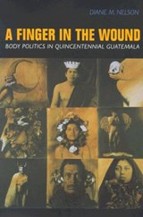 A Finger in the Wound - Body Politics in Quincentennial Guatemala (Paper) | Diane M Nelson |