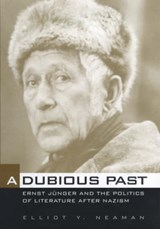 A Dubious Past - Ernst Junger and The Politics of Literature after Nazism | Elliot Y Neaman |