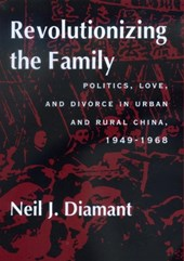 Revolutionizing the Family - Politics, Love & Divorce in Urban & Rural China 1949-1968