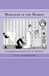Marianne in the Market - Envisioning Consumer Society in Fin-de-Siecle France | Lisa Tiersten |