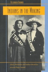 Indians in the Making - Ethnic Relations & Indian Identities around Puget Sound | Alexandra Harmon |
