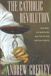 The Catholic Revolution - New Wine, Old Wineskins,  and the Second Vatican Council
