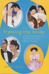 Framing the Bride - Globalizing Beauty and Romance in Taiwan's Bridal Industry | Bonnie Adrian |