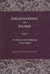 Encountering the Sacred - The Debate on Christian Pilgrimage in Late Antiquity | Brouria Bitton-ashkelon |
