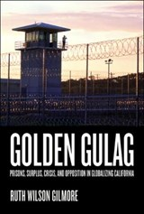 Golden Gulag - Prisons, Surplus, Crisis and Opposition in Globalizing California | Ruth Wilson Gilmore |