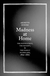 Madness at Home - The Psychiatrist, the Patient, and the Family in England, 1820-1860