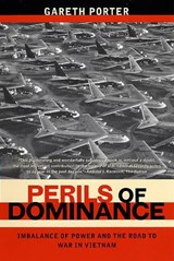 Perils of Dominance - Imbalance of Power and the Road to War in Vietnam | Gareth Porter |