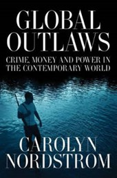 Global Outlaws - Crime, Money and Power in the Contemporary World | Carolyn Nordstrom |