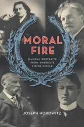 Moral Fire - Portraits from America's Fin-De- Siecle | Joseph Horowitz |