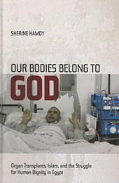 Our Bodies Belong to God - Organ Transplants, Islam and the Struggle for Human Dignity in Egypt