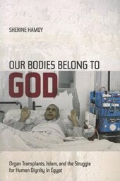 Our Bodies Belong to God - Organ Transplants, Islam, and the Struggle for Human Dignity in Egypt