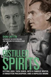 Distilled Spirits - Getting High, Then Sober, with  a Famous Writer, a Forgotten Philosopher and a Hopeless Drunk