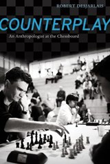 Counterplay - An Anthropologist at the Chessboard | Robert R. Desjarlais |