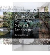 White Cube, Green Maze - New Art Landscapes