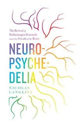 Neuropsychedelia - The Revival of Hallucinogen Research since the Decade of the Brain | Nicolas Langlitz |